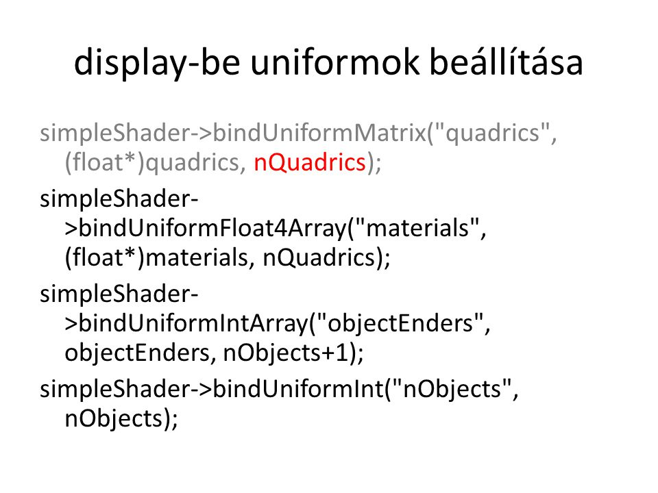 display-be uniformok beállítása simpleShader->bindUniformMatrix( quadrics , (float*)quadrics, nQuadrics); simpleShader- >bindUniformFloat4Array( materials , (float*)materials, nQuadrics); simpleShader- >bindUniformIntArray( objectEnders , objectEnders, nObjects+1); simpleShader->bindUniformInt( nObjects , nObjects);