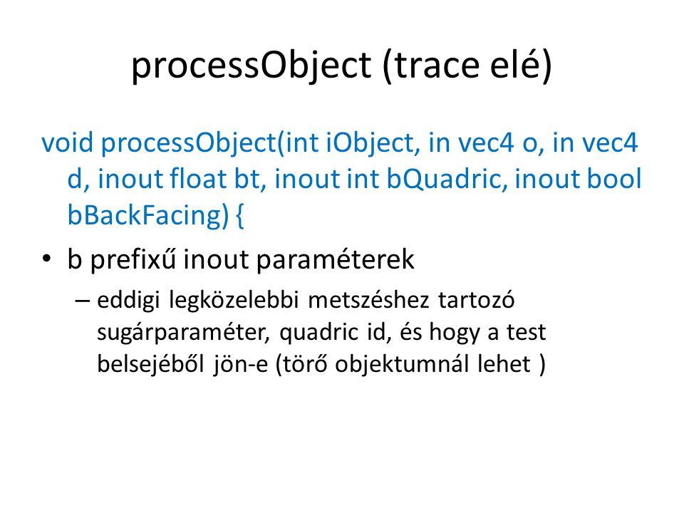 processObject (trace elé) void processObject(int iObject, in vec4 o, in vec4 d, inout float bt, inout int bQuadric, inout bool bBackFacing) { b prefixű inout paraméterek – eddigi legközelebbi metszéshez tartozó sugárparaméter, quadric id, és hogy a test belsejéből jön-e (törő objektumnál lehet )