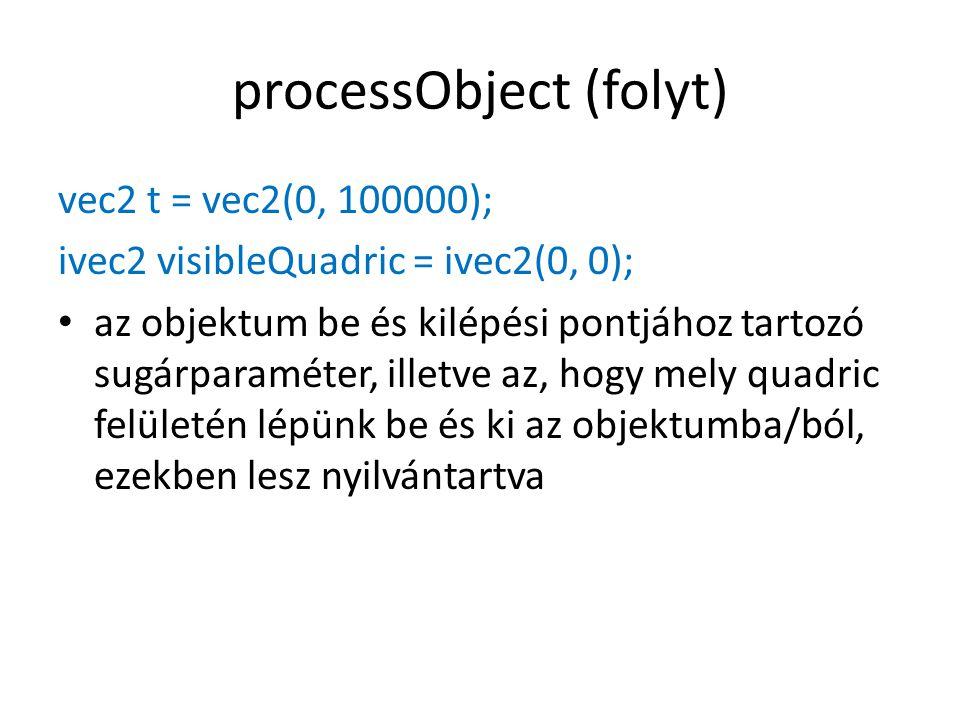 processObject (folyt) vec2 t = vec2(0, 100000); ivec2 visibleQuadric = ivec2(0, 0); az objektum be és kilépési pontjához tartozó sugárparaméter, illetve az, hogy mely quadric felületén lépünk be és ki az objektumba/ból, ezekben lesz nyilvántartva