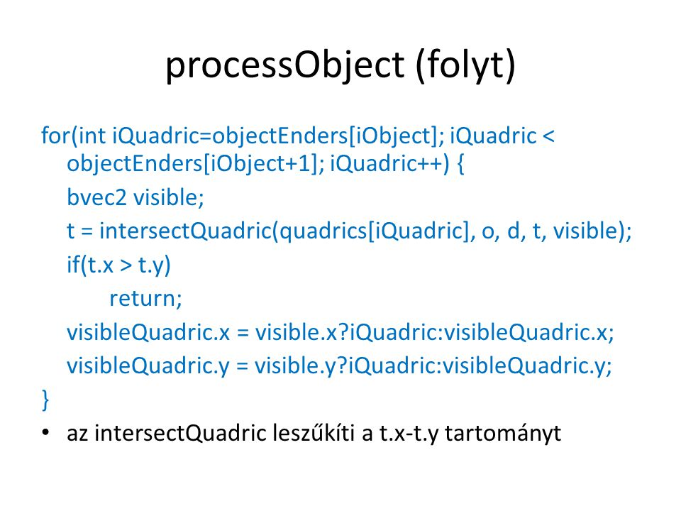 processObject (folyt) for(int iQuadric=objectEnders[iObject]; iQuadric < objectEnders[iObject+1]; iQuadric++) { bvec2 visible; t = intersectQuadric(quadrics[iQuadric], o, d, t, visible); if(t.x > t.y) return; visibleQuadric.x = visible.x?iQuadric:visibleQuadric.x; visibleQuadric.y = visible.y?iQuadric:visibleQuadric.y; } az intersectQuadric leszűkíti a t.x-t.y tartományt