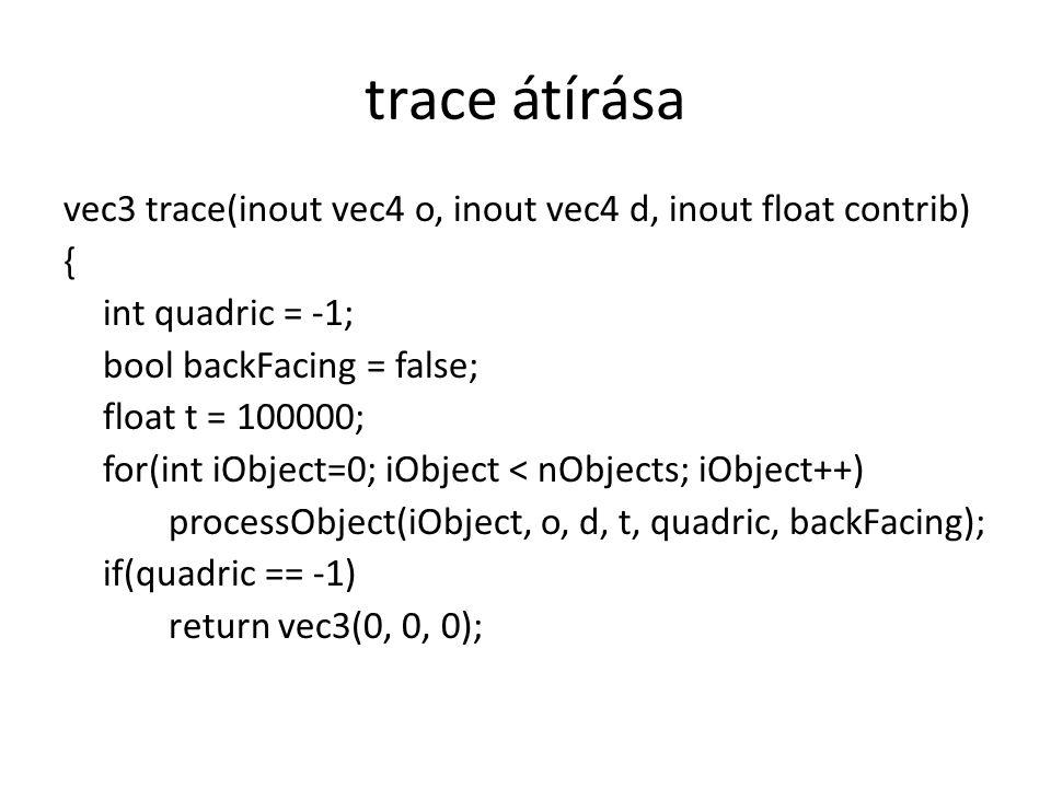 trace átírása vec3 trace(inout vec4 o, inout vec4 d, inout float contrib) { int quadric = -1; bool backFacing = false; float t = 100000; for(int iObje