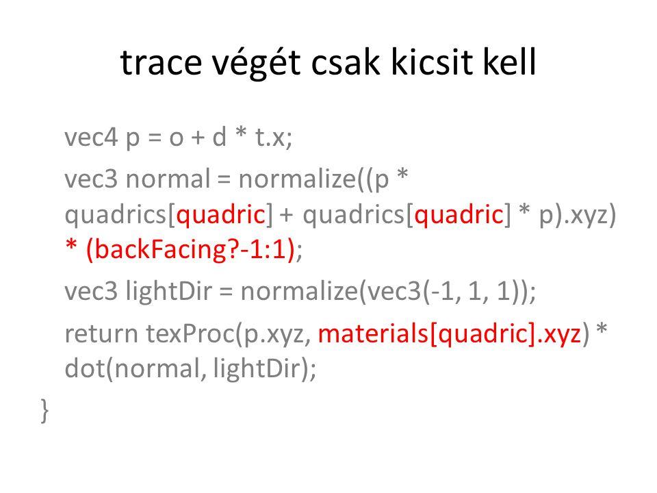 trace végét csak kicsit kell vec4 p = o + d * t.x; vec3 normal = normalize((p * quadrics[quadric] + quadrics[quadric] * p).xyz) * (backFacing -1:1); vec3 lightDir = normalize(vec3(-1, 1, 1)); return texProc(p.xyz, materials[quadric].xyz) * dot(normal, lightDir); }
