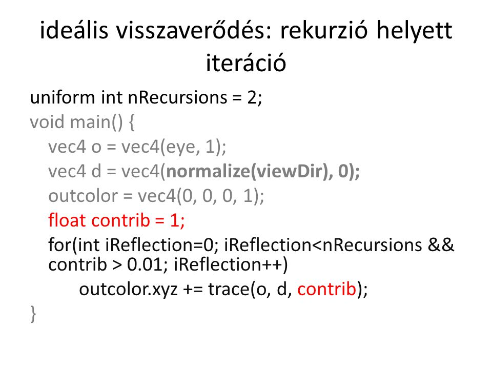 ideális visszaverődés: rekurzió helyett iteráció uniform int nRecursions = 2; void main() { vec4 o = vec4(eye, 1); vec4 d = vec4(normalize(viewDir), 0); outcolor = vec4(0, 0, 0, 1); float contrib = 1; for(int iReflection=0; iReflection 0.01; iReflection++) outcolor.xyz += trace(o, d, contrib); }