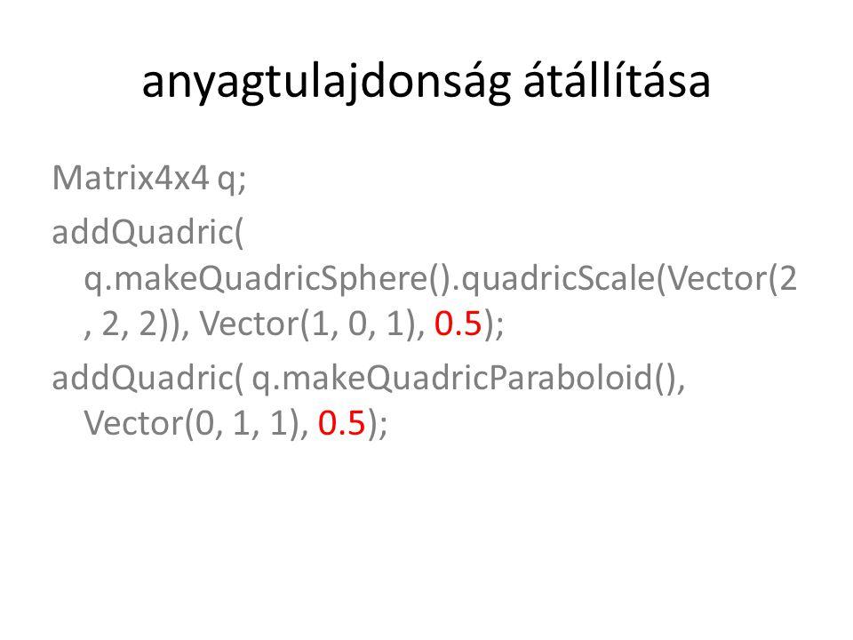 anyagtulajdonság átállítása Matrix4x4 q; addQuadric( q.makeQuadricSphere().quadricScale(Vector(2, 2, 2)), Vector(1, 0, 1), 0.5); addQuadric( q.makeQuadricParaboloid(), Vector(0, 1, 1), 0.5);