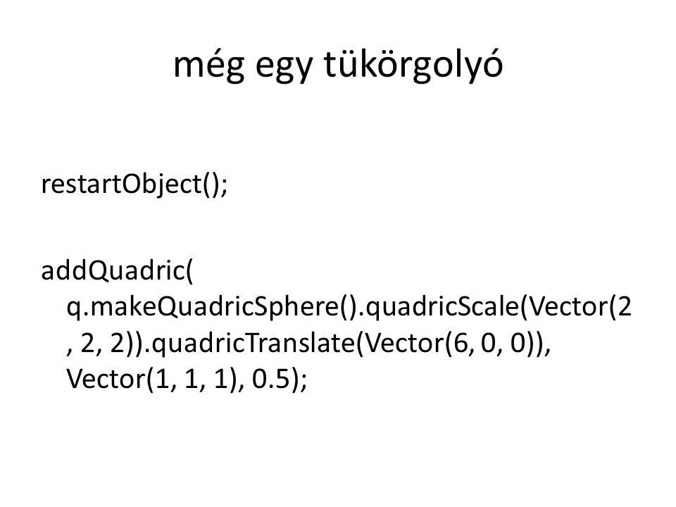 még egy tükörgolyó restartObject(); addQuadric( q.makeQuadricSphere().quadricScale(Vector(2, 2, 2)).quadricTranslate(Vector(6, 0, 0)), Vector(1, 1, 1), 0.5);