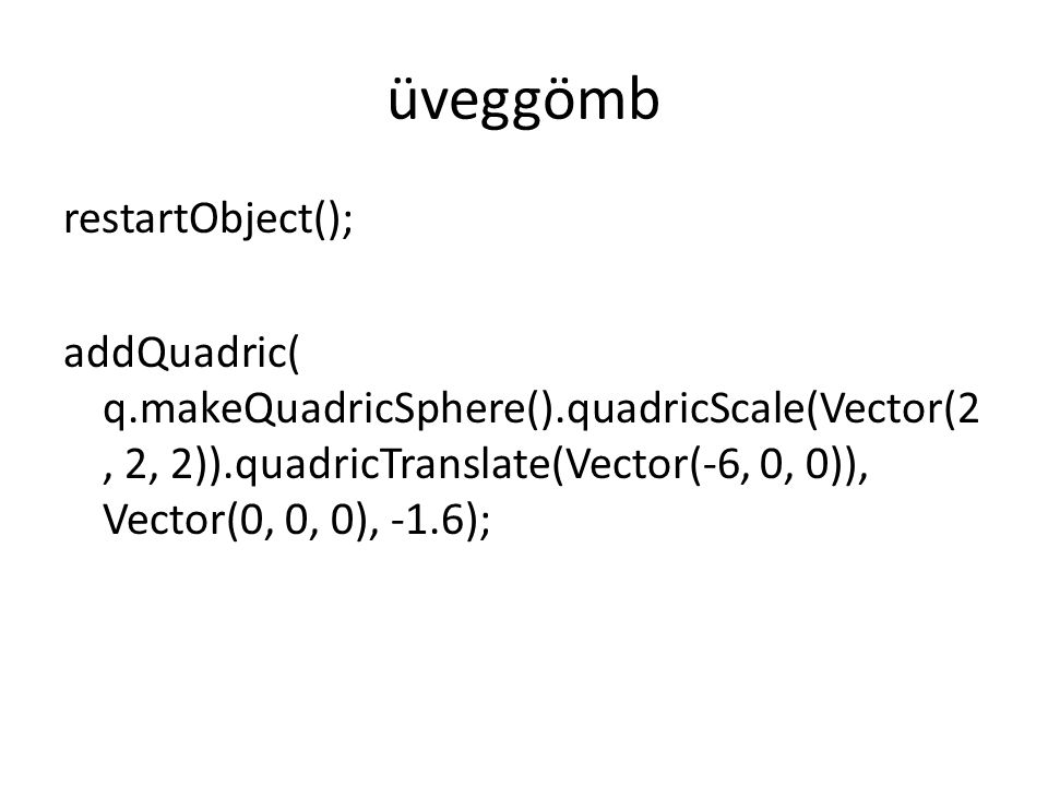 üveggömb restartObject(); addQuadric( q.makeQuadricSphere().quadricScale(Vector(2, 2, 2)).quadricTranslate(Vector(-6, 0, 0)), Vector(0, 0, 0), -1.6);