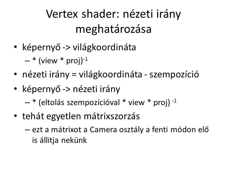 Vertex shader: nézeti irány meghatározása képernyő -> világkoordináta – * (view * proj) -1 nézeti irány = világkoordináta - szempozíció képernyő -> nézeti irány – * (eltolás szempozícióval * view * proj) -1 tehát egyetlen mátrixszorzás – ezt a mátrixot a Camera osztály a fenti módon elő is állitja nekünk