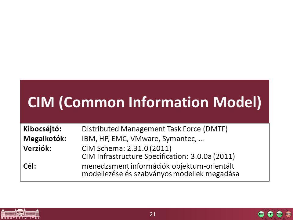 21 CIM (Common Information Model) Kibocsájtó: Distributed Management Task Force (DMTF) Megalkotók: IBM, HP, EMC, VMware, Symantec, … Verziók: CIM Schema: 2.31.0 (2011) CIM Infrastructure Specification: 3.0.0a (2011) Cél: menedzsment információk objektum-orientált modellezése és szabványos modellek megadása