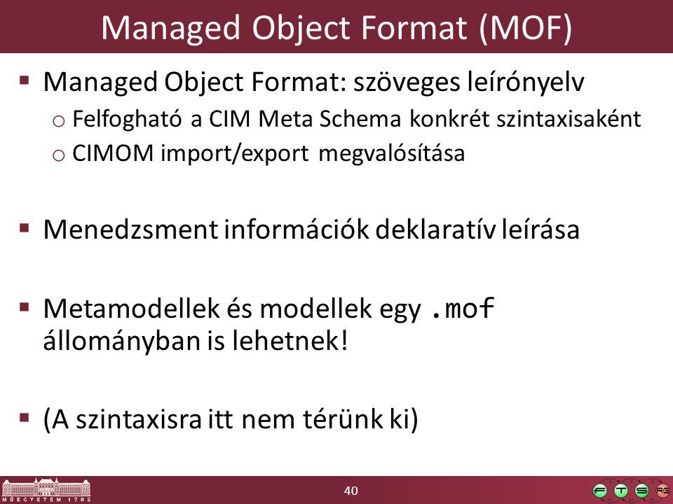 40 Managed Object Format (MOF)  Managed Object Format: szöveges leírónyelv o Felfogható a CIM Meta Schema konkrét szintaxisaként o CIMOM import/export megvalósítása  Menedzsment információk deklaratív leírása  Metamodellek és modellek egy.mof állományban is lehetnek.