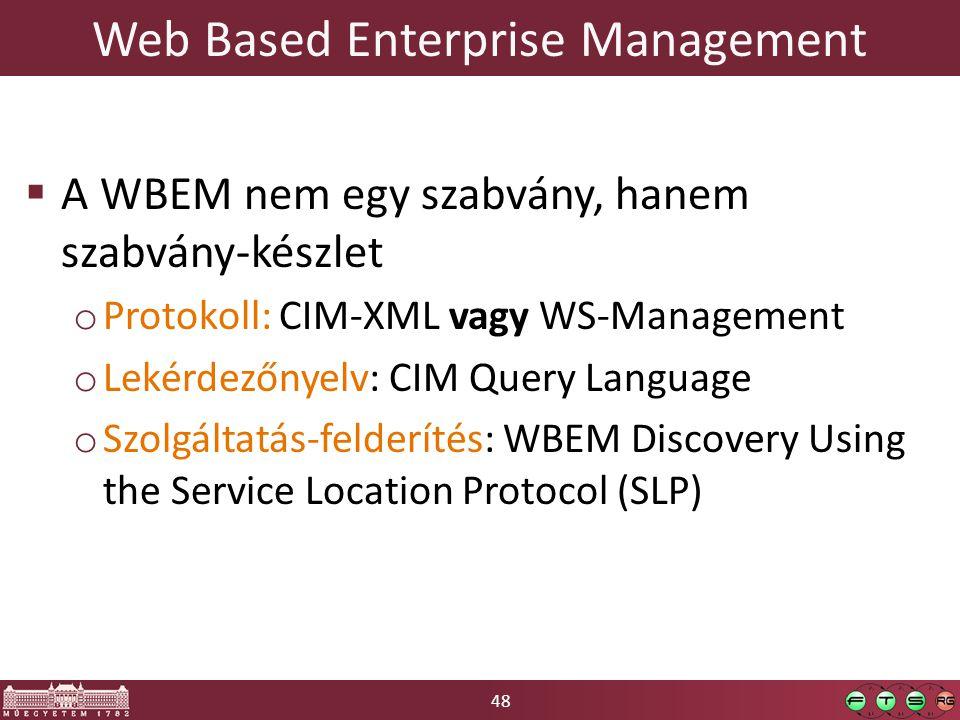 48 Web Based Enterprise Management  A WBEM nem egy szabvány, hanem szabvány-készlet o Protokoll: CIM-XML vagy WS-Management o Lekérdezőnyelv: CIM Query Language o Szolgáltatás-felderítés: WBEM Discovery Using the Service Location Protocol (SLP)
