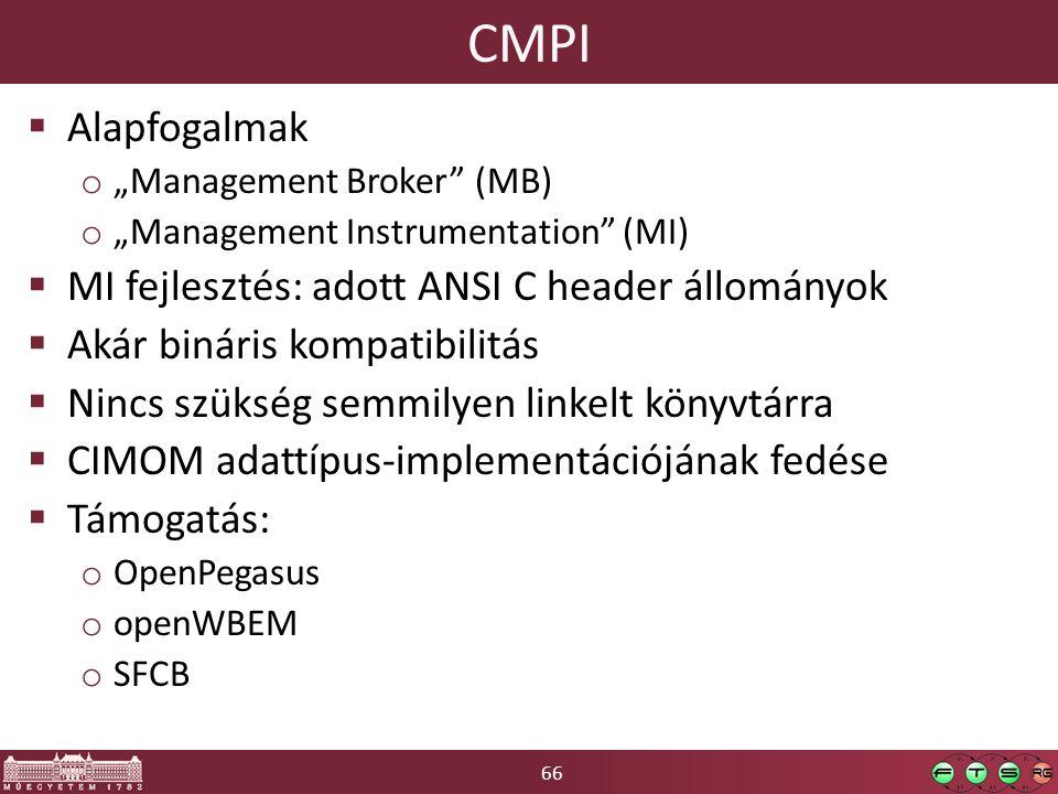 """66 CMPI  Alapfogalmak o """"Management Broker (MB) o """"Management Instrumentation (MI)  MI fejlesztés: adott ANSI C header állományok  Akár bináris kompatibilitás  Nincs szükség semmilyen linkelt könyvtárra  CIMOM adattípus-implementációjának fedése  Támogatás: o OpenPegasus o openWBEM o SFCB"""