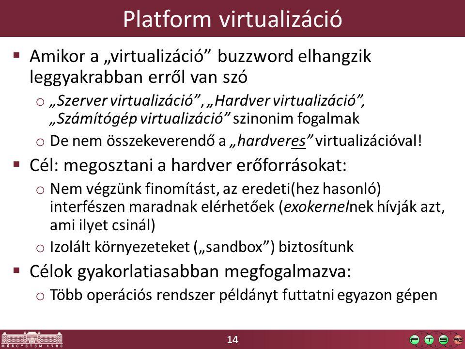 """14 Platform virtualizáció  Amikor a """"virtualizáció buzzword elhangzik leggyakrabban erről van szó o """"Szerver virtualizáció , """"Hardver virtualizáció , """"Számítógép virtualizáció szinonim fogalmak o De nem összekeverendő a """"hardveres virtualizációval."""