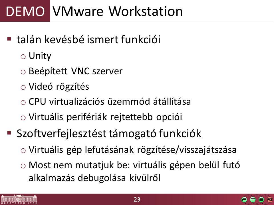 23 DEMO  talán kevésbé ismert funkciói o Unity o Beépített VNC szerver o Videó rögzítés o CPU virtualizációs üzemmód átállítása o Virtuális perifériák rejtettebb opciói  Szoftverfejlesztést támogató funkciók o Virtuális gép lefutásának rögzítése/visszajátszása o Most nem mutatjuk be: virtuális gépen belül futó alkalmazás debugolása kívülről VMware Workstation