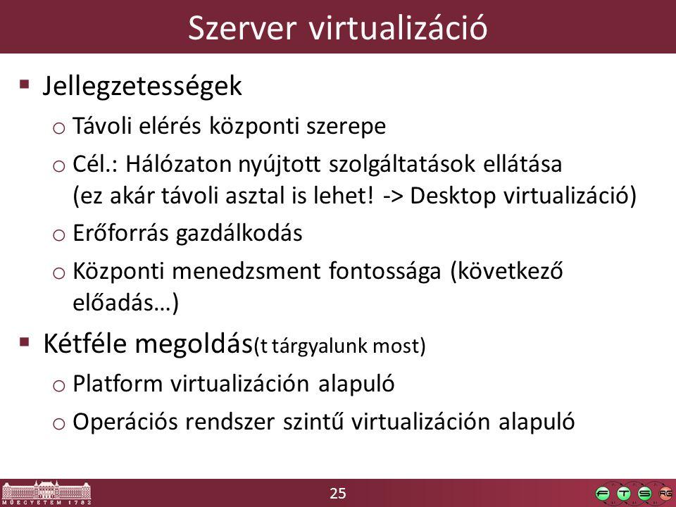 25 Szerver virtualizáció  Jellegzetességek o Távoli elérés központi szerepe o Cél.: Hálózaton nyújtott szolgáltatások ellátása (ez akár távoli asztal is lehet.