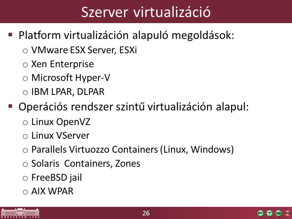 26 Szerver virtualizáció  Platform virtualizáción alapuló megoldások: o VMware ESX Server, ESXi o Xen Enterprise o Microsoft Hyper-V o IBM LPAR, DLPAR  Operációs rendszer szintű virtualizáción alapul: o Linux OpenVZ o Linux VServer o Parallels Virtuozzo Containers (Linux, Windows) o Solaris Containers, Zones o FreeBSD jail o AIX WPAR
