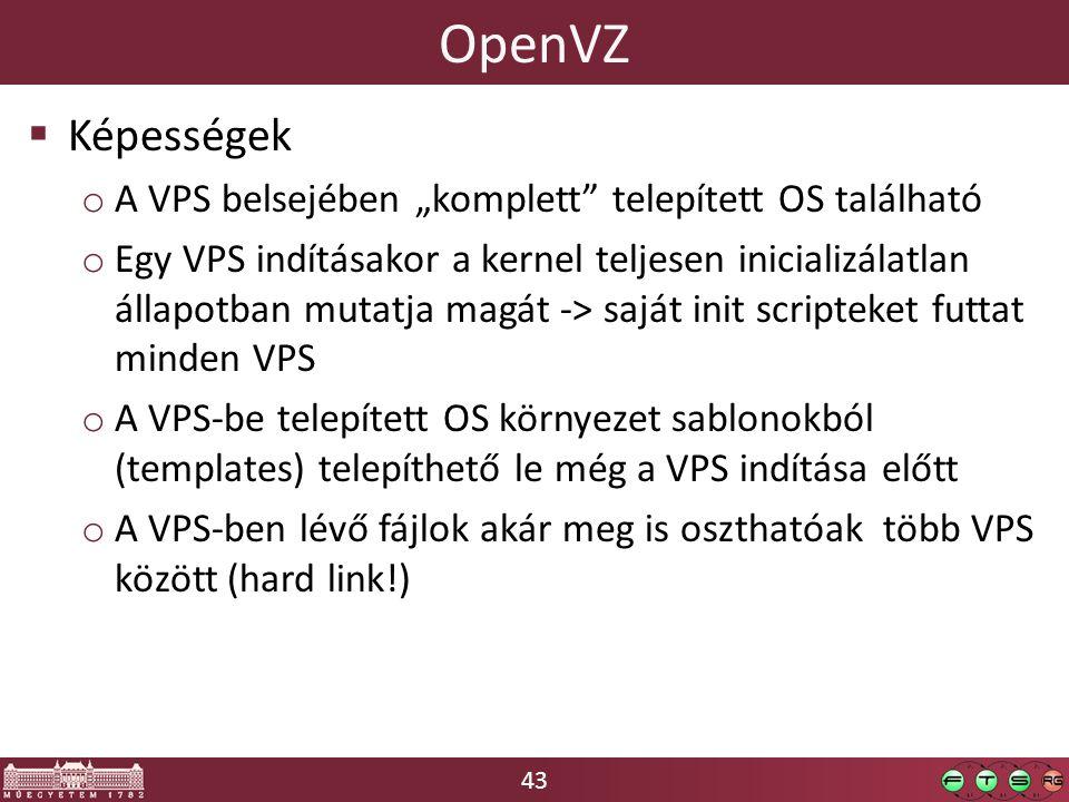 """43 OpenVZ  Képességek o A VPS belsejében """"komplett telepített OS található o Egy VPS indításakor a kernel teljesen inicializálatlan állapotban mutatja magát -> saját init scripteket futtat minden VPS o A VPS-be telepített OS környezet sablonokból (templates) telepíthető le még a VPS indítása előtt o A VPS-ben lévő fájlok akár meg is oszthatóak több VPS között (hard link!)"""