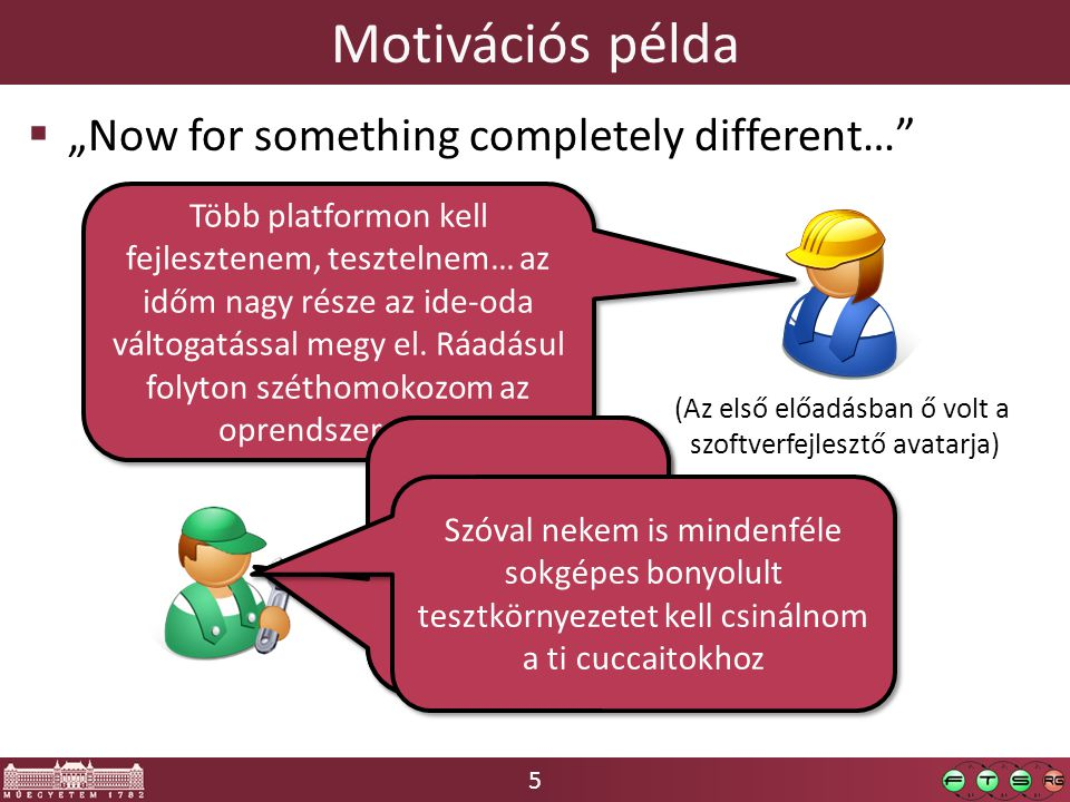 """5 Motivációs példa  """"Now for something completely different… (Az első előadásban ő volt a szoftverfejlesztő avatarja) Több platformon kell fejlesztenem, tesztelnem… az időm nagy része az ide-oda váltogatással megy el."""