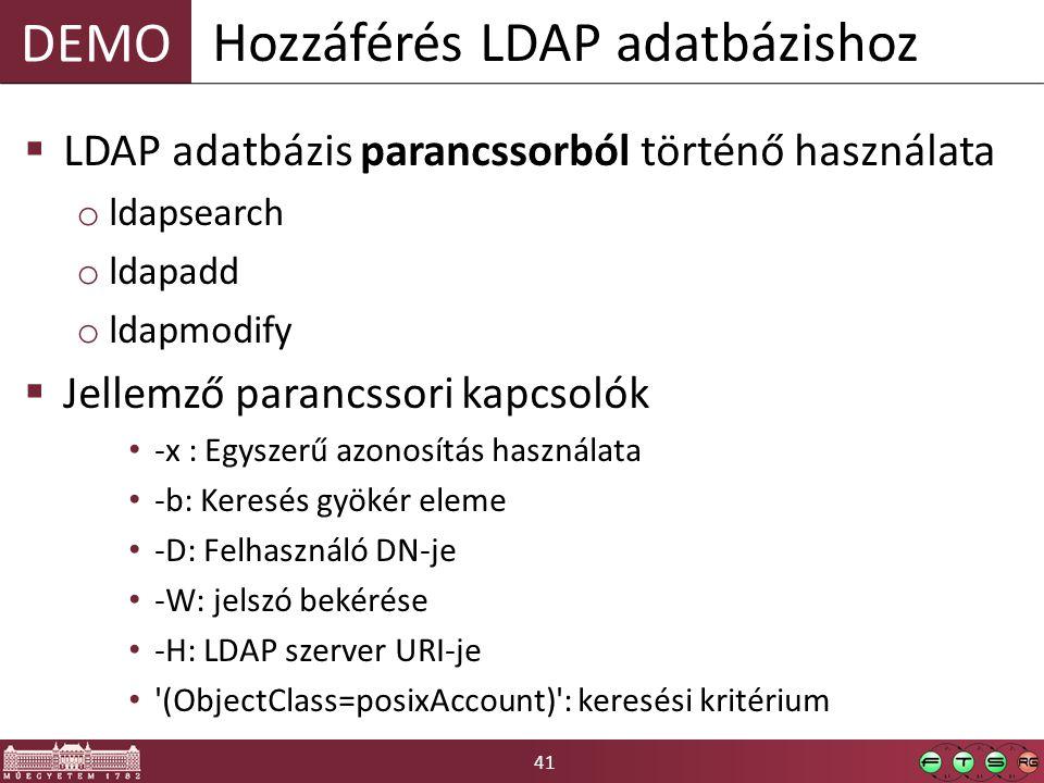 41 DEMO  LDAP adatbázis parancssorból történő használata o ldapsearch o ldapadd o ldapmodify  Jellemző parancssori kapcsolók -x : Egyszerű azonosítás használata -b: Keresés gyökér eleme -D: Felhasználó DN-je -W: jelszó bekérése -H: LDAP szerver URI-je (ObjectClass=posixAccount) : keresési kritérium Hozzáférés LDAP adatbázishoz
