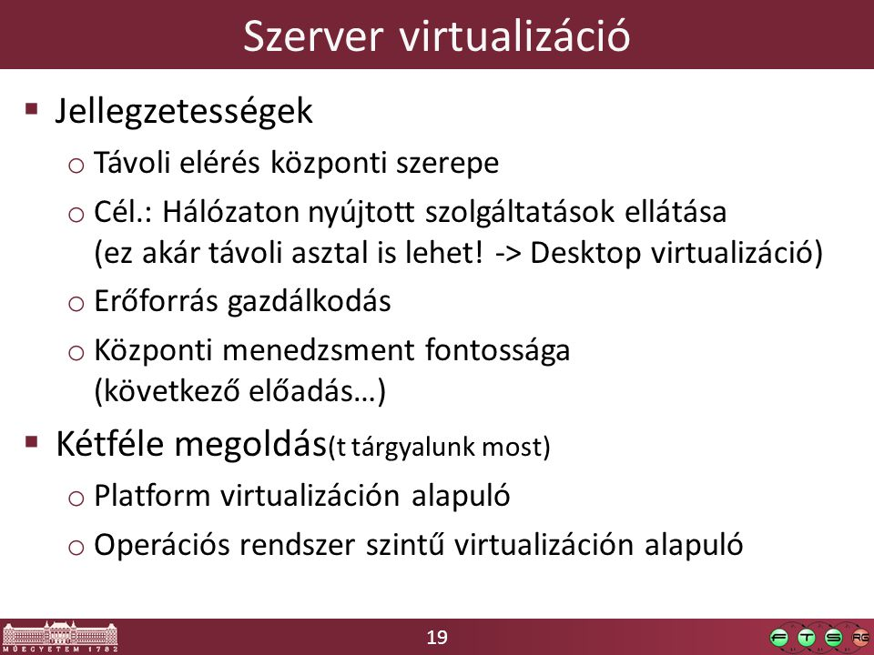 19 Szerver virtualizáció  Jellegzetességek o Távoli elérés központi szerepe o Cél.: Hálózaton nyújtott szolgáltatások ellátása (ez akár távoli asztal is lehet.