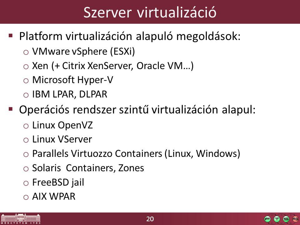 20 Szerver virtualizáció  Platform virtualizáción alapuló megoldások: o VMware vSphere (ESXi) o Xen (+ Citrix XenServer, Oracle VM…) o Microsoft Hyper-V o IBM LPAR, DLPAR  Operációs rendszer szintű virtualizáción alapul: o Linux OpenVZ o Linux VServer o Parallels Virtuozzo Containers (Linux, Windows) o Solaris Containers, Zones o FreeBSD jail o AIX WPAR
