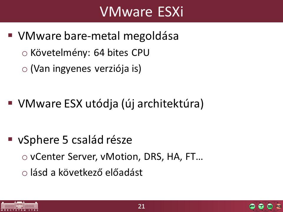 21 VMware ESXi  VMware bare-metal megoldása o Követelmény: 64 bites CPU o (Van ingyenes verziója is)  VMware ESX utódja (új architektúra)  vSphere 5 család része o vCenter Server, vMotion, DRS, HA, FT… o lásd a következő előadást