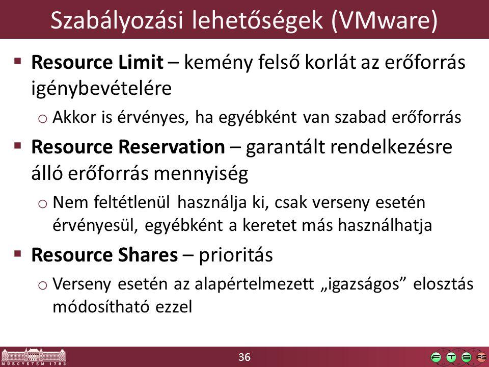 """36 Szabályozási lehetőségek (VMware)  Resource Limit – kemény felső korlát az erőforrás igénybevételére o Akkor is érvényes, ha egyébként van szabad erőforrás  Resource Reservation – garantált rendelkezésre álló erőforrás mennyiség o Nem feltétlenül használja ki, csak verseny esetén érvényesül, egyébként a keretet más használhatja  Resource Shares – prioritás o Verseny esetén az alapértelmezett """"igazságos elosztás módosítható ezzel"""