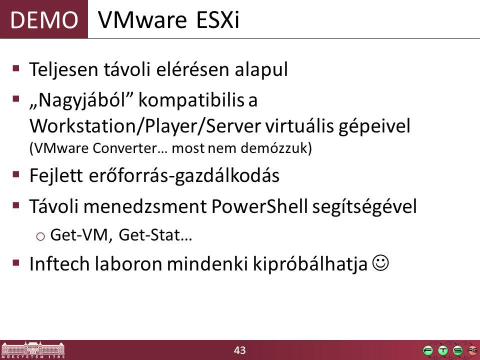 """43 DEMO  Teljesen távoli elérésen alapul  """"Nagyjából kompatibilis a Workstation/Player/Server virtuális gépeivel (VMware Converter… most nem demózzuk)  Fejlett erőforrás-gazdálkodás  Távoli menedzsment PowerShell segítségével o Get-VM, Get-Stat…  Inftech laboron mindenki kipróbálhatja VMware ESXi"""