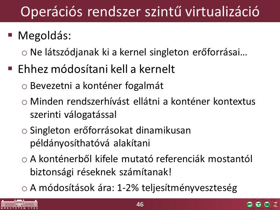 46 Operációs rendszer szintű virtualizáció  Megoldás: o Ne látszódjanak ki a kernel singleton erőforrásai…  Ehhez módosítani kell a kernelt o Bevezetni a konténer fogalmát o Minden rendszerhívást ellátni a konténer kontextus szerinti válogatással o Singleton erőforrásokat dinamikusan példányosíthatóvá alakítani o A konténerből kifele mutató referenciák mostantól biztonsági réseknek számítanak.