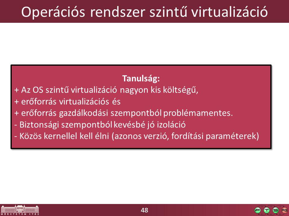 48 Operációs rendszer szintű virtualizáció Tanulság: + Az OS szintű virtualizáció nagyon kis költségű, + erőforrás virtualizációs és + erőforrás gazdálkodási szempontból problémamentes.