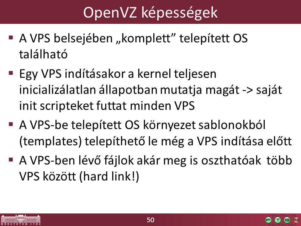 """50 OpenVZ képességek  A VPS belsejében """"komplett telepített OS található  Egy VPS indításakor a kernel teljesen inicializálatlan állapotban mutatja magát -> saját init scripteket futtat minden VPS  A VPS-be telepített OS környezet sablonokból (templates) telepíthető le még a VPS indítása előtt  A VPS-ben lévő fájlok akár meg is oszthatóak több VPS között (hard link!)"""