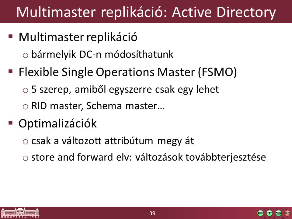 39 Multimaster replikáció: Active Directory  Multimaster replikáció o bármelyik DC-n módosíthatunk  Flexible Single Operations Master (FSMO) o 5 szerep, amiből egyszerre csak egy lehet o RID master, Schema master…  Optimalizációk o csak a változott attribútum megy át o store and forward elv: változások továbbterjesztése