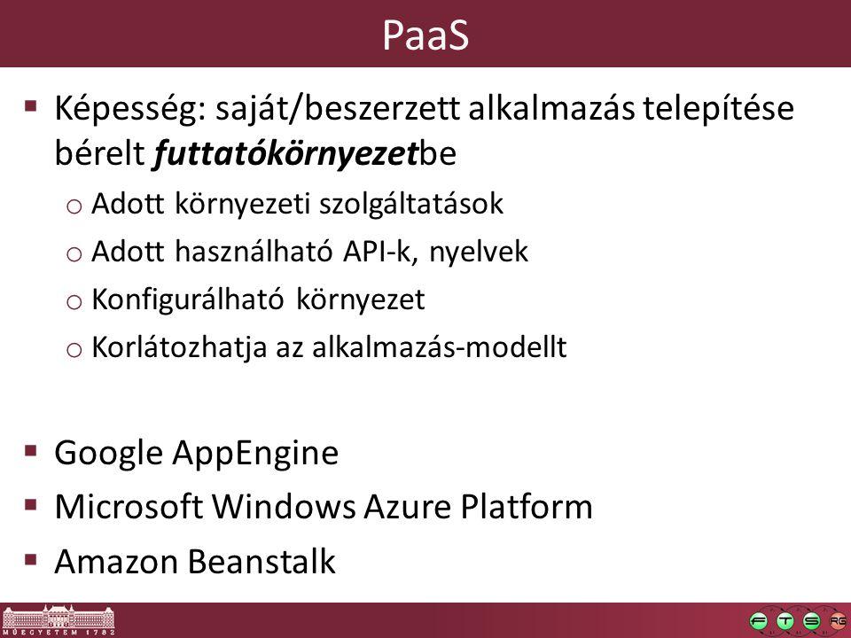 PaaS  Képesség: saját/beszerzett alkalmazás telepítése bérelt futtatókörnyezetbe o Adott környezeti szolgáltatások o Adott használható API-k, nyelvek o Konfigurálható környezet o Korlátozhatja az alkalmazás-modellt  Google AppEngine  Microsoft Windows Azure Platform  Amazon Beanstalk