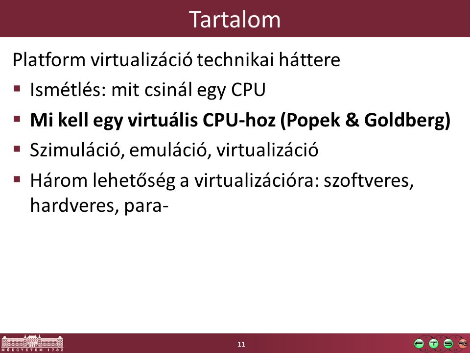 Tartalom Platform virtualizáció technikai háttere  Ismétlés: mit csinál egy CPU  Mi kell egy virtuális CPU-hoz (Popek & Goldberg)  Szimuláció, emuláció, virtualizáció  Három lehetőség a virtualizációra: szoftveres, hardveres, para- 11