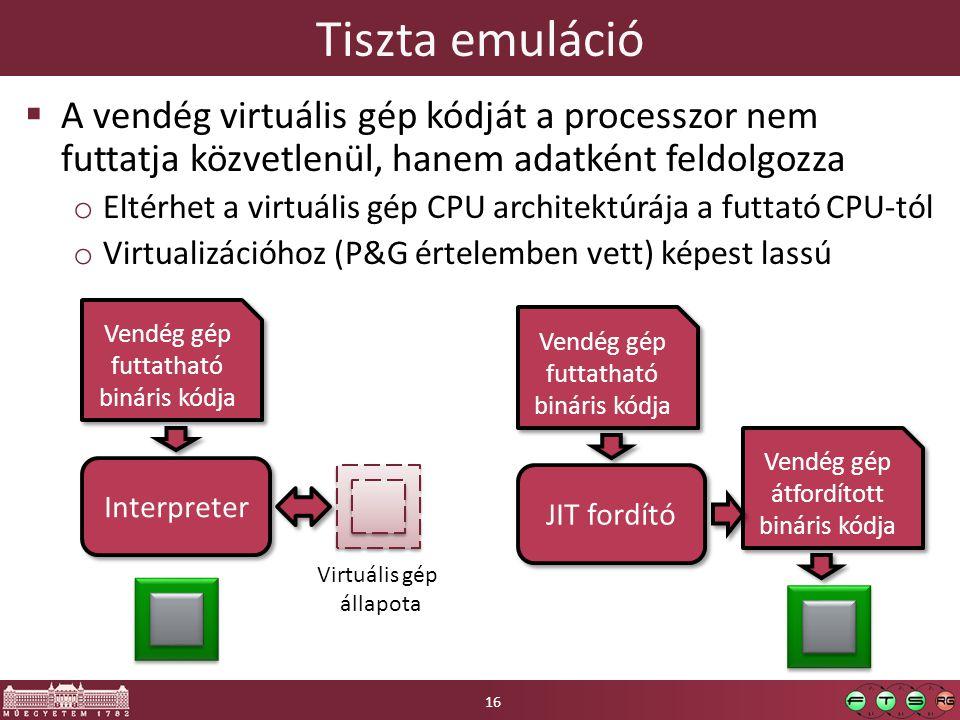 Tiszta emuláció  A vendég virtuális gép kódját a processzor nem futtatja közvetlenül, hanem adatként feldolgozza o Eltérhet a virtuális gép CPU architektúrája a futtató CPU-tól o Virtualizációhoz (P&G értelemben vett) képest lassú Interpreter Vendég gép futtatható bináris kódja Vendég gép futtatható bináris kódja Virtuális gép állapota JIT fordító Vendég gép futtatható bináris kódja Vendég gép futtatható bináris kódja Vendég gép átfordított bináris kódja Vendég gép átfordított bináris kódja 16