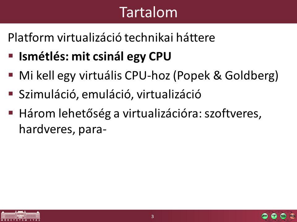 Tartalom Platform virtualizáció technikai háttere  Ismétlés: mit csinál egy CPU  Mi kell egy virtuális CPU-hoz (Popek & Goldberg)  Szimuláció, emuláció, virtualizáció  Három lehetőség a virtualizációra: szoftveres, hardveres, para- 3