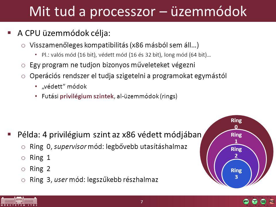 """Mit tud a processzor – üzemmódok  A CPU üzemmódok célja: o Visszamenőleges kompatibilitás (x86 másból sem áll…) Pl.: valós mód (16 bit), védett mód (16 és 32 bit), long mód (64 bit)… o Egy program ne tudjon bizonyos műveleteket végezni o Operációs rendszer el tudja szigetelni a programokat egymástól """"védett módok Futási privilégium szintek, al-üzemmódok (rings)  Példa: 4 privilégium szint az x86 védett módjában o Ring 0, supervisor mód: legbővebb utasításhalmaz o Ring 1 o Ring 2 o Ring 3, user mód: legszűkebb részhalmaz Ring 0 Ring 1 Ring 2 Ring 3 7"""