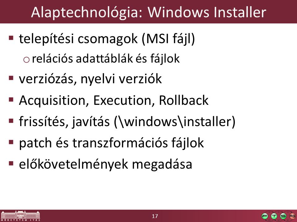 17 Alaptechnológia: Windows Installer  telepítési csomagok (MSI fájl) o relációs adattáblák és fájlok  verziózás, nyelvi verziók  Acquisition, Execution, Rollback  frissítés, javítás (\windows\installer)  patch és transzformációs fájlok  előkövetelmények megadása