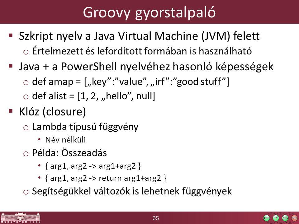 """35 Groovy gyorstalpaló  Szkript nyelv a Java Virtual Machine (JVM) felett o Értelmezett és lefordított formában is használható  Java + a PowerShell nyelvéhez hasonló képességek o def amap = [""""key : value , """"irf : good stuff ] o def alist = [1, 2, """"hello , null]  Klóz (closure) o Lambda típusú függvény Név nélküli o Példa: Összeadás { arg1, arg2 -> arg1+arg2 } { arg1, arg2 -> return arg1+arg2 } o Segítségükkel változók is lehetnek függvények"""