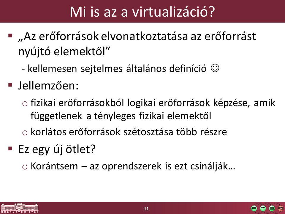 """Mi is az a virtualizáció?  """"Az erőforrások elvonatkoztatása az erőforrást nyújtó elemektől"""" - kellemesen sejtelmes általános definíció  Jellemzően:"""