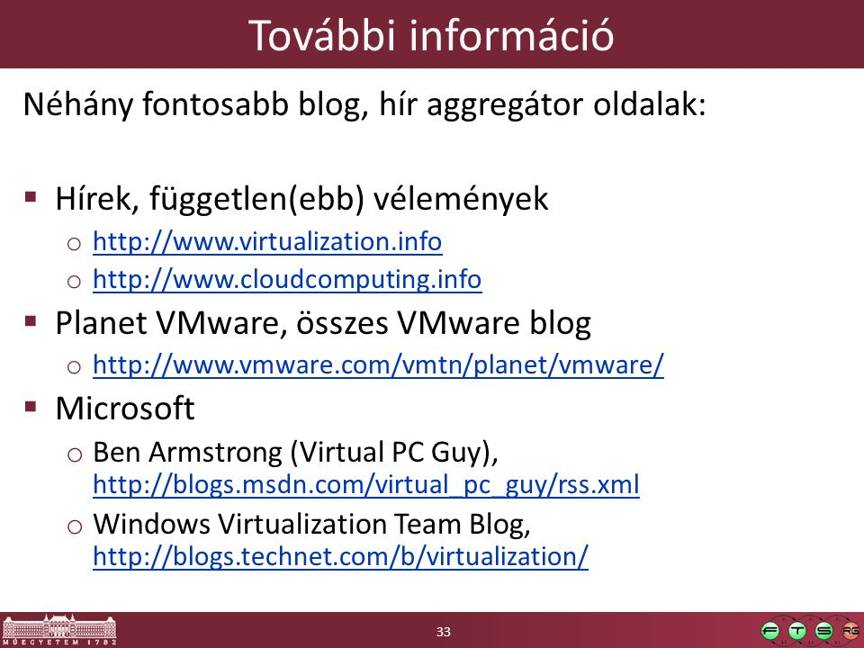 További információ Néhány fontosabb blog, hír aggregátor oldalak:  Hírek, független(ebb) vélemények o http://www.virtualization.info http://www.virtualization.info o http://www.cloudcomputing.info http://www.cloudcomputing.info  Planet VMware, összes VMware blog o http://www.vmware.com/vmtn/planet/vmware/ http://www.vmware.com/vmtn/planet/vmware/  Microsoft o Ben Armstrong (Virtual PC Guy), http://blogs.msdn.com/virtual_pc_guy/rss.xml http://blogs.msdn.com/virtual_pc_guy/rss.xml o Windows Virtualization Team Blog, http://blogs.technet.com/b/virtualization/ http://blogs.technet.com/b/virtualization/ 33