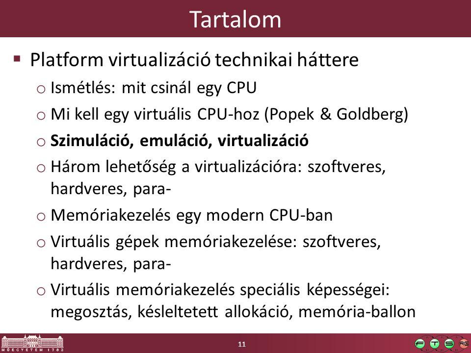 Tartalom  Platform virtualizáció technikai háttere o Ismétlés: mit csinál egy CPU o Mi kell egy virtuális CPU-hoz (Popek & Goldberg) o Szimuláció, emuláció, virtualizáció o Három lehetőség a virtualizációra: szoftveres, hardveres, para- o Memóriakezelés egy modern CPU-ban o Virtuális gépek memóriakezelése: szoftveres, hardveres, para- o Virtuális memóriakezelés speciális képességei: megosztás, késleltetett allokáció, memória-ballon 11