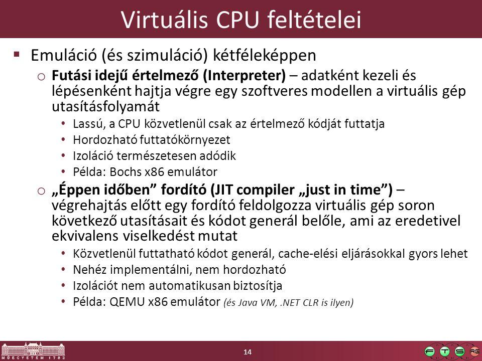 """Virtuális CPU feltételei  Emuláció (és szimuláció) kétféleképpen o Futási idejű értelmező (Interpreter) – adatként kezeli és lépésenként hajtja végre egy szoftveres modellen a virtuális gép utasításfolyamát Lassú, a CPU közvetlenül csak az értelmező kódját futtatja Hordozható futtatókörnyezet Izoláció természetesen adódik Példa: Bochs x86 emulátor o """"Éppen időben fordító (JIT compiler """"just in time ) – végrehajtás előtt egy fordító feldolgozza virtuális gép soron következő utasításait és kódot generál belőle, ami az eredetivel ekvivalens viselkedést mutat Közvetlenül futtatható kódot generál, cache-elési eljárásokkal gyors lehet Nehéz implementálni, nem hordozható Izolációt nem automatikusan biztosítja Példa: QEMU x86 emulátor (és Java VM,.NET CLR is ilyen) 14"""
