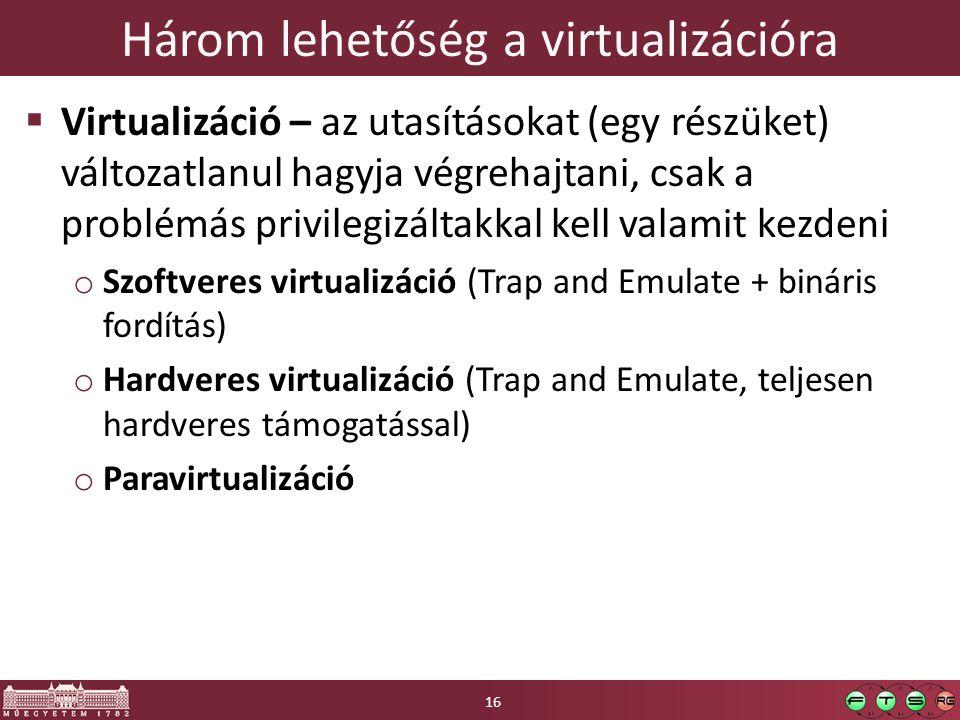 Három lehetőség a virtualizációra  Virtualizáció – az utasításokat (egy részüket) változatlanul hagyja végrehajtani, csak a problémás privilegizáltakkal kell valamit kezdeni o Szoftveres virtualizáció (Trap and Emulate + bináris fordítás) o Hardveres virtualizáció (Trap and Emulate, teljesen hardveres támogatással) o Paravirtualizáció 16