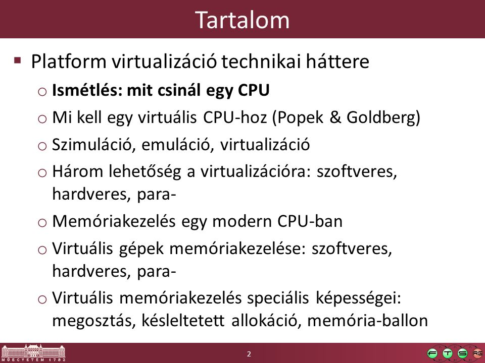 Tartalom  Platform virtualizáció technikai háttere o Ismétlés: mit csinál egy CPU o Mi kell egy virtuális CPU-hoz (Popek & Goldberg) o Szimuláció, emuláció, virtualizáció o Három lehetőség a virtualizációra: szoftveres, hardveres, para- o Memóriakezelés egy modern CPU-ban o Virtuális gépek memóriakezelése: szoftveres, hardveres, para- o Virtuális memóriakezelés speciális képességei: megosztás, késleltetett allokáció, memória-ballon 2