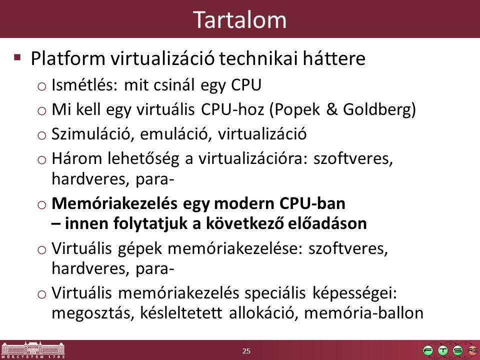 Tartalom  Platform virtualizáció technikai háttere o Ismétlés: mit csinál egy CPU o Mi kell egy virtuális CPU-hoz (Popek & Goldberg) o Szimuláció, emuláció, virtualizáció o Három lehetőség a virtualizációra: szoftveres, hardveres, para- o Memóriakezelés egy modern CPU-ban – innen folytatjuk a következő előadáson o Virtuális gépek memóriakezelése: szoftveres, hardveres, para- o Virtuális memóriakezelés speciális képességei: megosztás, késleltetett allokáció, memória-ballon 25