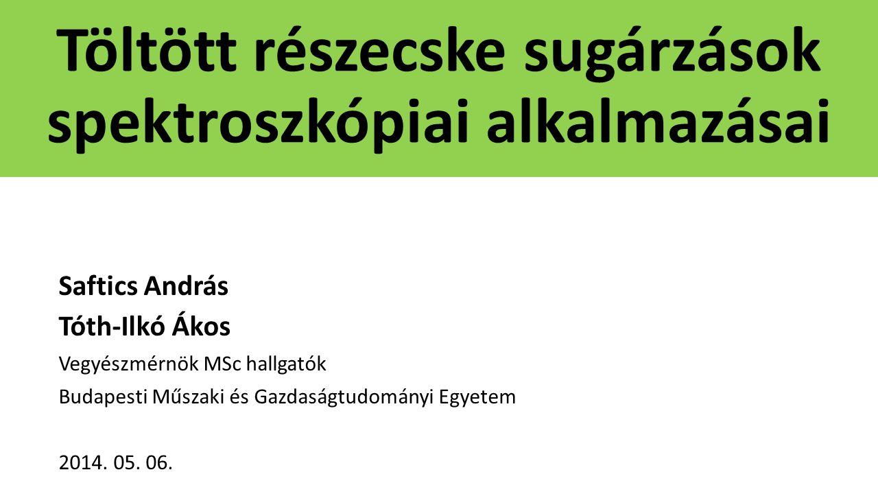 Töltött részecske sugárzások spektroszkópiai alkalmazásai Saftics András Tóth-Ilkó Ákos Vegyészmérnök MSc hallgatók Budapesti Műszaki és Gazdaságtudom