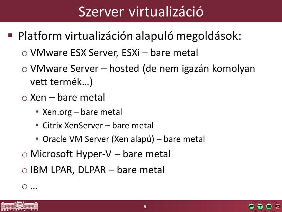 Szerver virtualizáció  Platform virtualizáción alapuló megoldások: o VMware ESX Server, ESXi – bare metal o VMware Server – hosted (de nem igazán kom