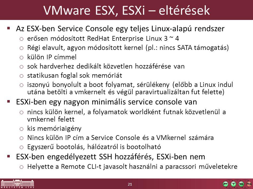 VMware ESX, ESXi – eltérések  Az ESX-ben Service Console egy teljes Linux-alapú rendszer o erősen módosított RedHat Enterprise Linux 3 ~ 4 o Régi elavult, agyon módosított kernel (pl.: nincs SATA támogatás) o külön IP címmel o sok hardverhez dedikált közvetlen hozzáférése van o statikusan foglal sok memóriát o iszonyú bonyolult a boot folyamat, sérülékeny (előbb a Linux indul utána betölti a vmkernelt és végül paravirtualizáltan fut felette)  ESXi-ben egy nagyon minimális service console van o nincs külön kernel, a folyamatok worldként futnak közvetlenül a vmkernel felett o kis memóriaigény o Nincs külön IP cím a Service Console és a VMkernel számára o Egyszerű bootolás, hálózatról is bootolható  ESX-ben engedélyezett SSH hozzáférés, ESXi-ben nem o Helyette a Remote CLI-t javasolt használni a paracssori műveletekre 21