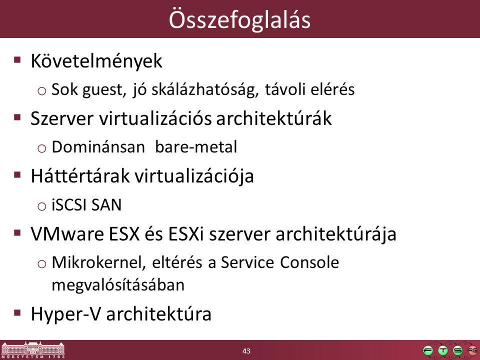 Összefoglalás  Követelmények o Sok guest, jó skálázhatóság, távoli elérés  Szerver virtualizációs architektúrák o Dominánsan bare-metal  Háttértárak virtualizációja o iSCSI SAN  VMware ESX és ESXi szerver architektúrája o Mikrokernel, eltérés a Service Console megvalósításában  Hyper-V architektúra 43