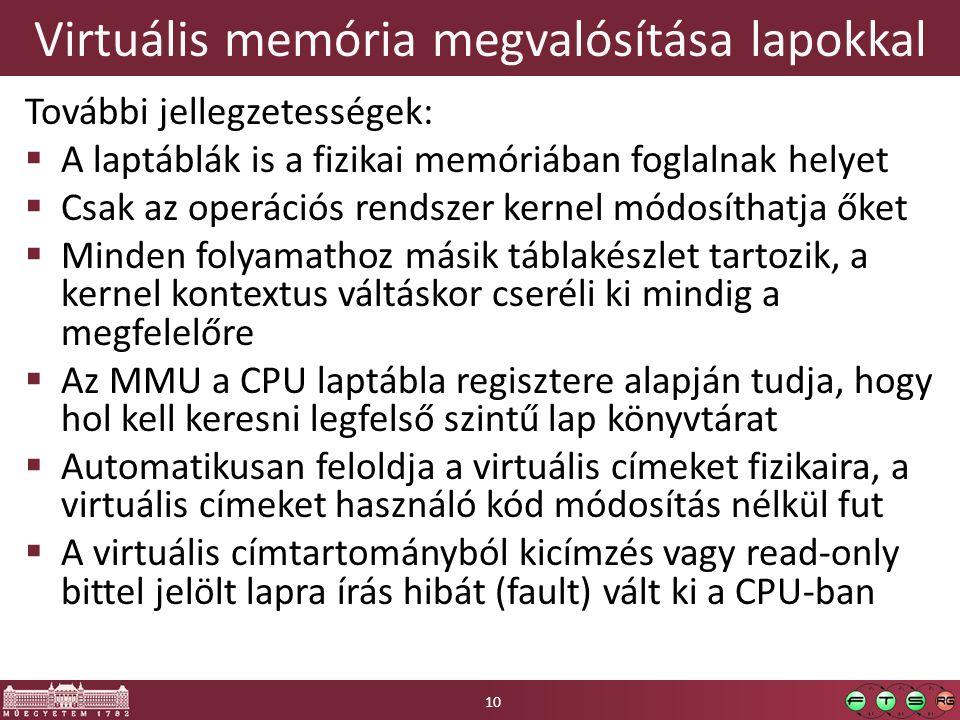 Virtuális memória megvalósítása lapokkal További jellegzetességek:  A laptáblák is a fizikai memóriában foglalnak helyet  Csak az operációs rendszer kernel módosíthatja őket  Minden folyamathoz másik táblakészlet tartozik, a kernel kontextus váltáskor cseréli ki mindig a megfelelőre  Az MMU a CPU laptábla regisztere alapján tudja, hogy hol kell keresni legfelső szintű lap könyvtárat  Automatikusan feloldja a virtuális címeket fizikaira, a virtuális címeket használó kód módosítás nélkül fut  A virtuális címtartományból kicímzés vagy read-only bittel jelölt lapra írás hibát (fault) vált ki a CPU-ban 10